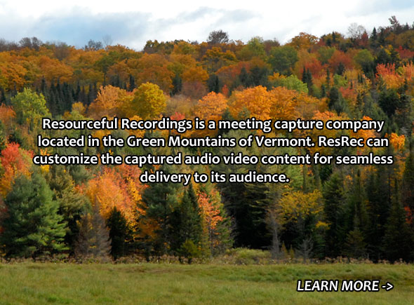 Resourceful Recordings is a meeting capture company located in the Green Mountains of Vermont. ResRec can customize the captured audio video content for seamless delivery to its audience.